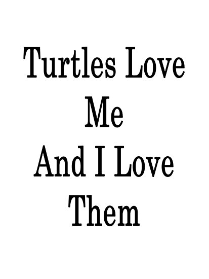 Turtles Love Me And I Love Them  by supernova23