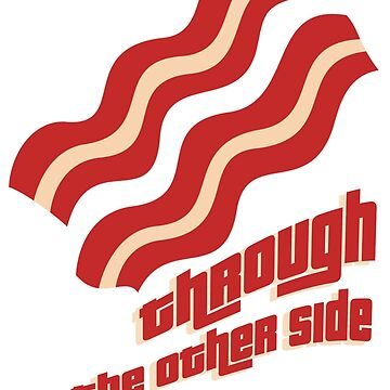 Bacon Through To The Other Side by cisnenegro