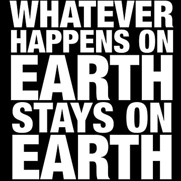 Whatever Happens on Earth Stays on Earth by wearz