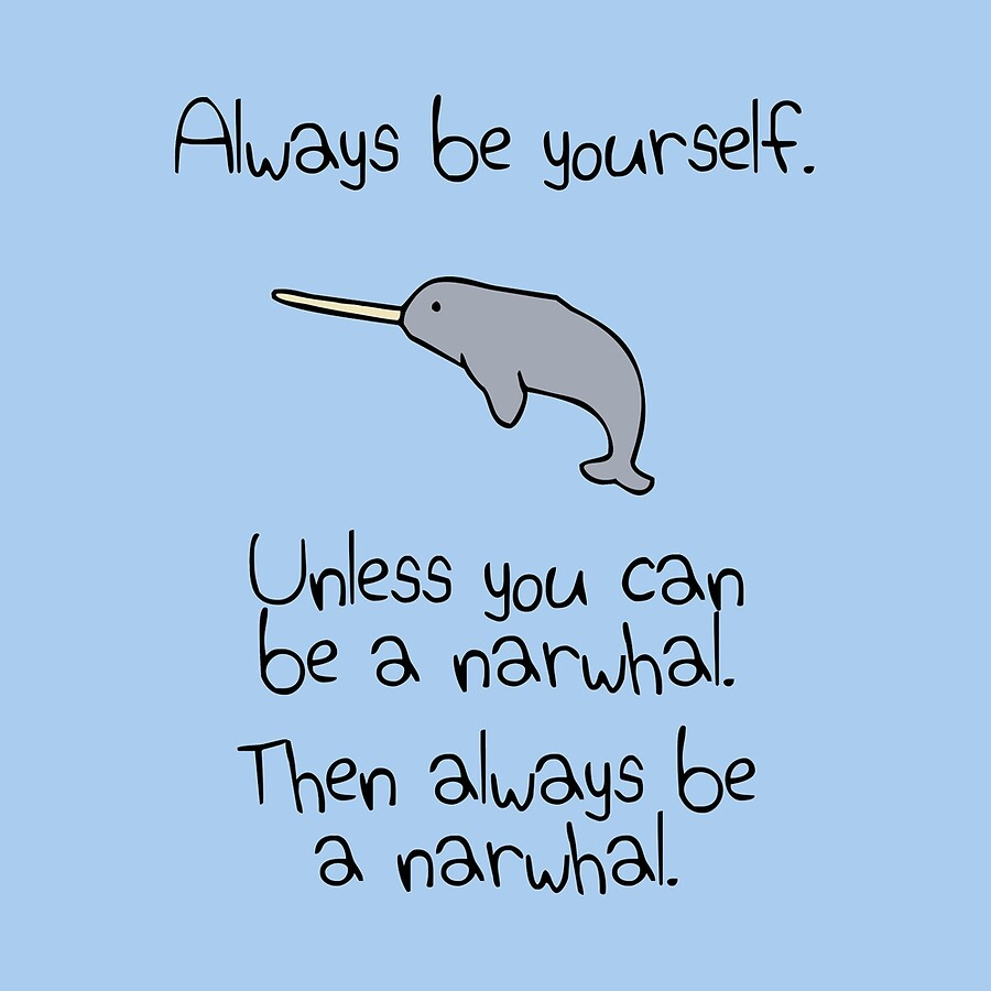 always be yourself unless you can be a narwhal