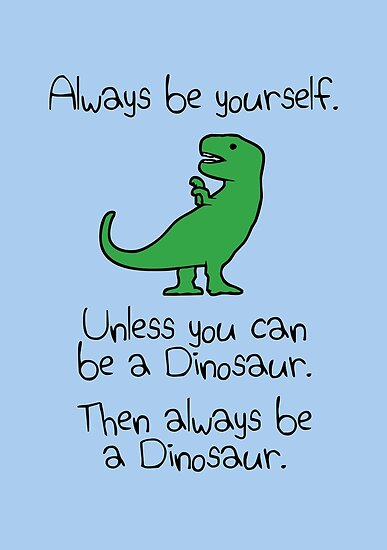Quot Always Be Yourself Unless You Can Be A Dinosaur Quot Poster