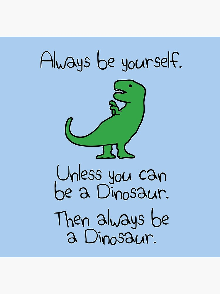 Always Be Yourself, Unless You Can Be A Dinosaur by jezkemp