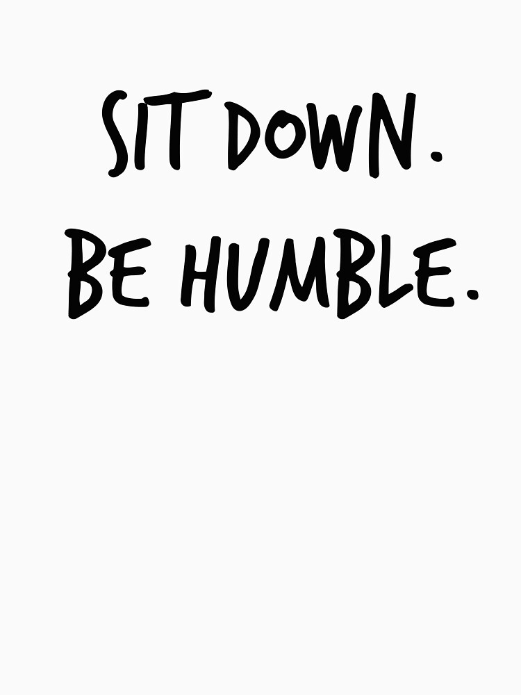 Sit Down. Be Humble. by nyah14