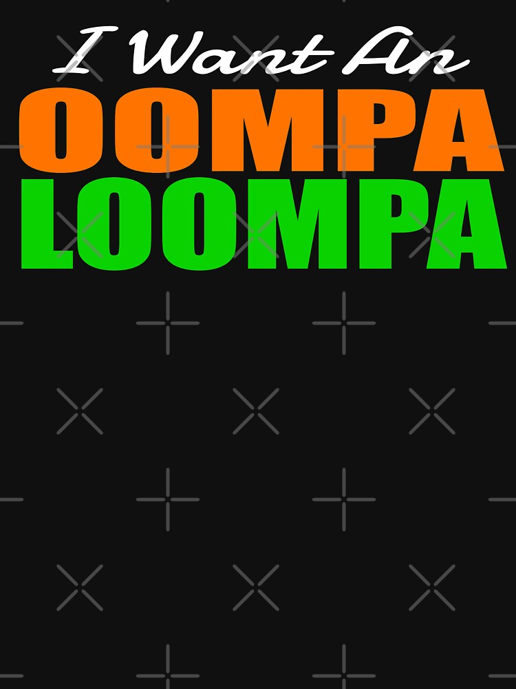 I Want An Oompa Loompa by everything-shop