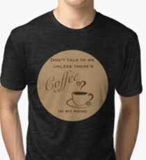 Don't Talk to Me Unless There's coffee in my hand  Tri-blend T-Shirt