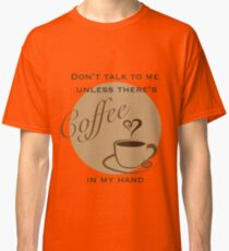 Don't Talk to me Unless There's Coffee in my Hand - 2 Classic T-Shirt