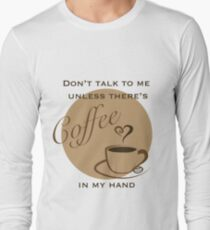 Don't Talk to me Unless There's Coffee in my Hand - 2 Long Sleeve T-Shirt