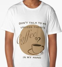Don't Talk to me Unless There's Coffee in my Hand - 2 Long T-Shirt