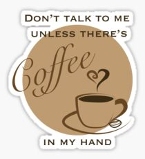 Don't Talk to me Unless There's Coffee in my Hand - 2 Sticker