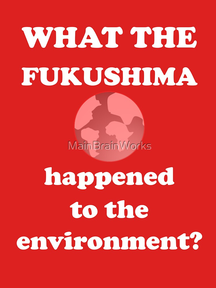 What The Fukushima happened to the environment? by MainBrainWorks