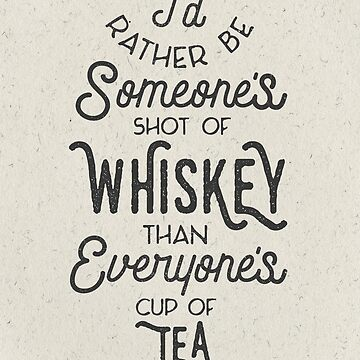I'd Rather Be Someone's Shot of Whiskey Than Everyone's Cup of Tea by astralprints
