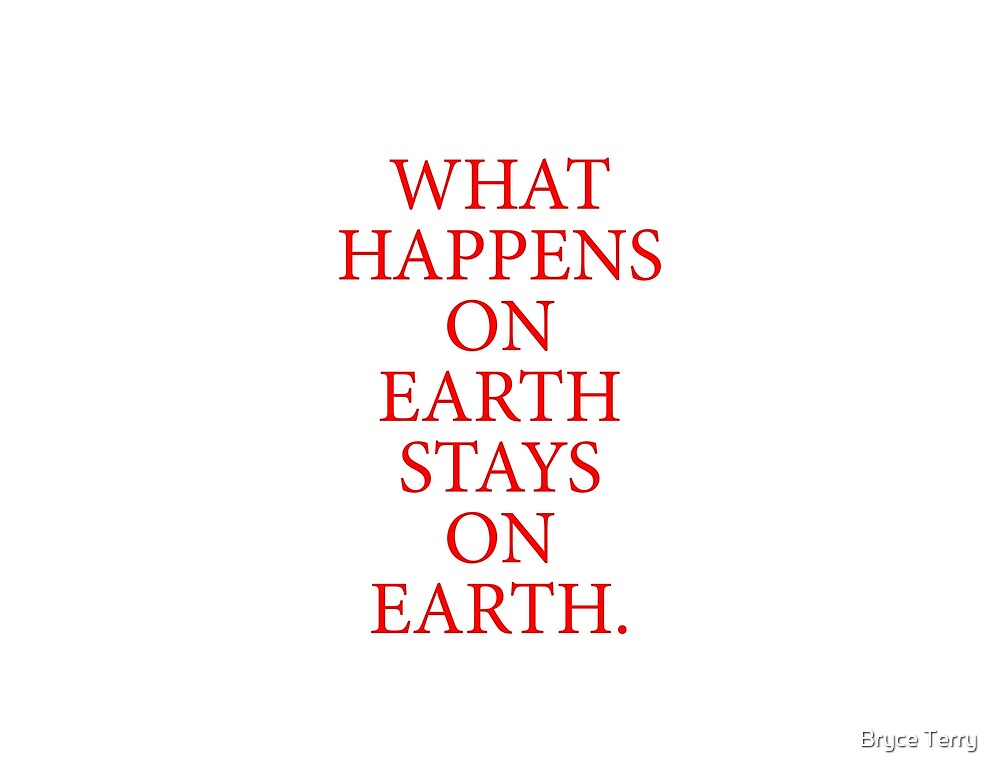 What Happens On Earth Stays On Earth. by Bryce Terry