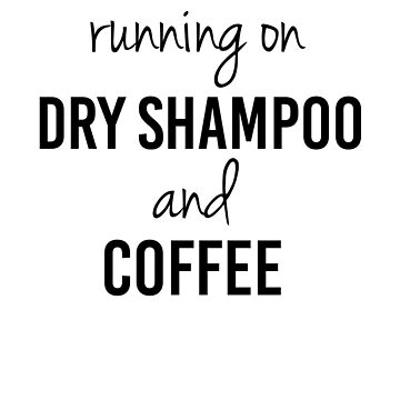 "Funny ""Running on Dry Shampoo and Coffee"" by DSweethearts"