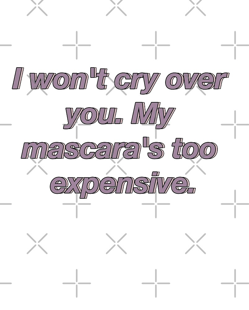 I won't cry over you. My mascara's too expensive. by almostruined