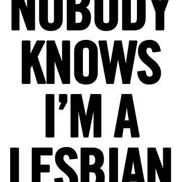 Nobody Knows I'm A Lesbian by sergiovarela