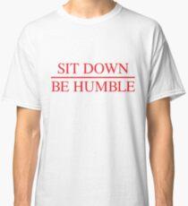 Sit Down. Be Humble. Classic T-Shirt