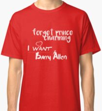 Forget Prince Charming, I want Barry Classic T-Shirt