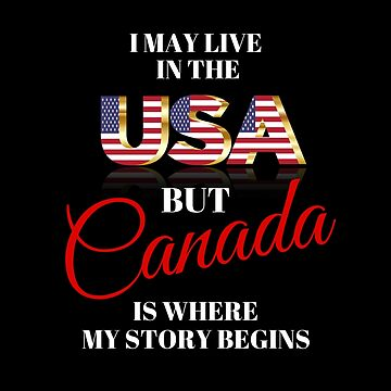 I MAY LIVE IN THE USA, BUT CANADA IS WHERE MY STORY BEGINS by Koffeecrisp