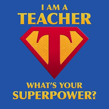 I Am A Teacher What's Your Superpower?  by Irregulariteez