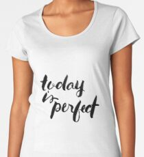 Today is Perfect Women's Premium T-Shirt