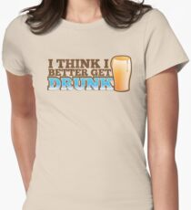 I think I better get DRUNK with beer pint glass Women's Fitted T-Shirt