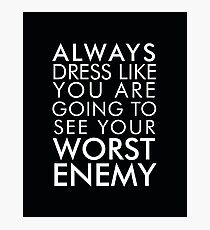 Always dress like you are going to see your worst enemy Photographic Print