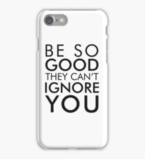 Be so good they can't ignore you iPhone Case/Skin