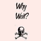 Why Wait? by sleepwalker