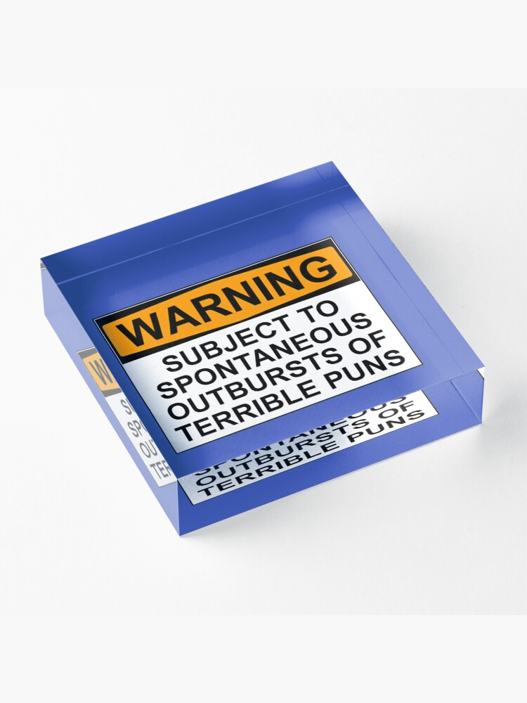 Alternate view of WARNING: SUBJECT TO SPONTANEOUS OUTBURSTS OF TERRIBLE PUNS Acrylic Block