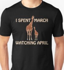 April The Giraffe. I Spent March Watching April. Unisex T-Shirt
