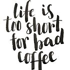Life is too short for bad coffee by Anastasiia Kucherenko