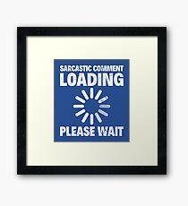 SARCASTIC COMMENT LOADING, PLEASE WAIT Framed Print