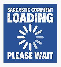 SARCASTIC COMMENT LOADING, PLEASE WAIT Photographic Print