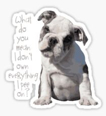 """Dog Humor - """"What do you mean I don't own everything I pee on"""" Sticker"""