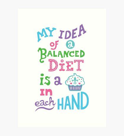 My idea of a balanced diet is a cupcake in each hand- light Art Print
