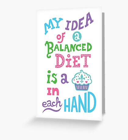 My idea of a balanced diet is a cupcake in each hand- light Greeting Card