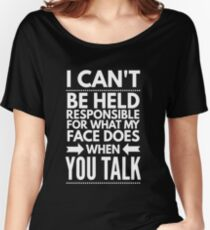 I can't be held responsible for what my face does when you talk funny  Women's Relaxed Fit T-Shirt