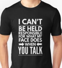 I can't be held responsible for what my face does when you talk funny  T-Shirt