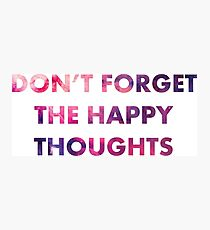 Don't Forget the Happy Thoughts Photographic Print