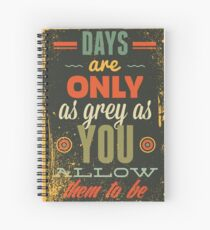 Days Are Only As Grey As You Allow Them To Be Spiral Notebook