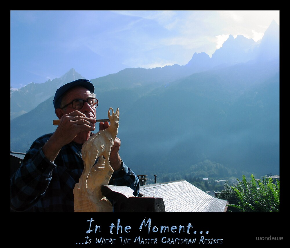 In the Moment - is where the master craftsman resides by wondawe