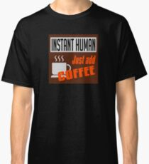 Instant Human, just add coffee Classic T-Shirt