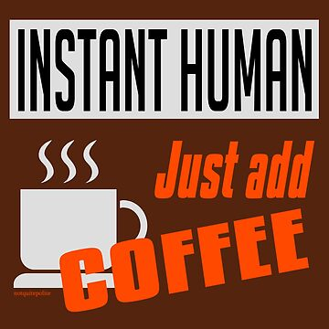Instant Human, just add coffee by notquitepolite