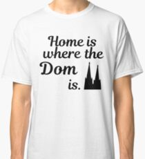 Home is where the Dom is - Cologne Köln Classic T-Shirt