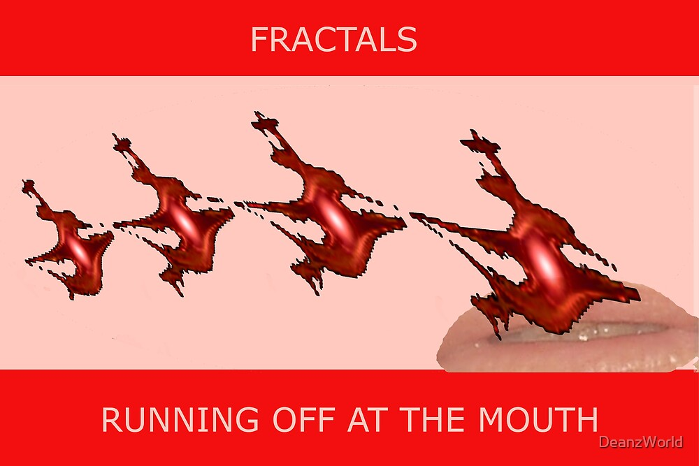 FRACTALS - RUNNING OFF AT THE MOUTH by DeanzWorld