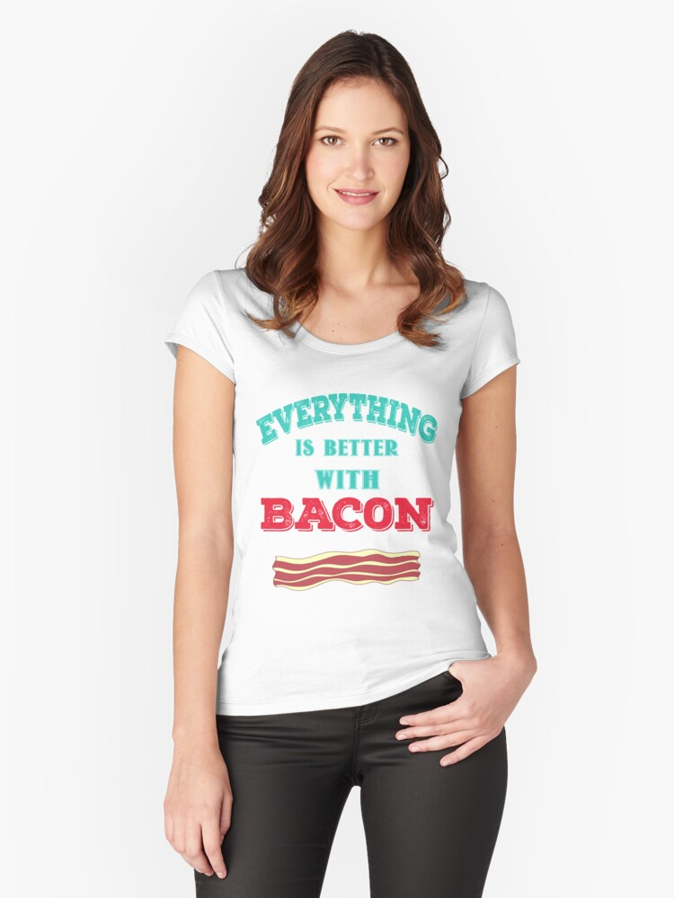 """Everything is Better with Bacon"" Meat Lovers Design Women's Fitted Scoop T-Shirt Front"