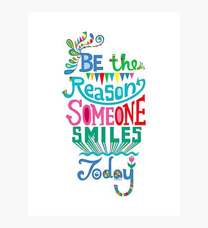 Be the Reason Someone Smiles Today Photographic Print