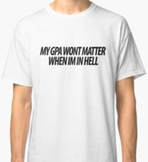 MY GPA WONT MATTER Classic T-Shirt