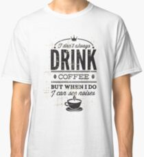 Drink Coffee Noises Classic T-Shirt