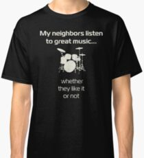Drums | my neighbors listen to great music | drummers Classic T-Shirt